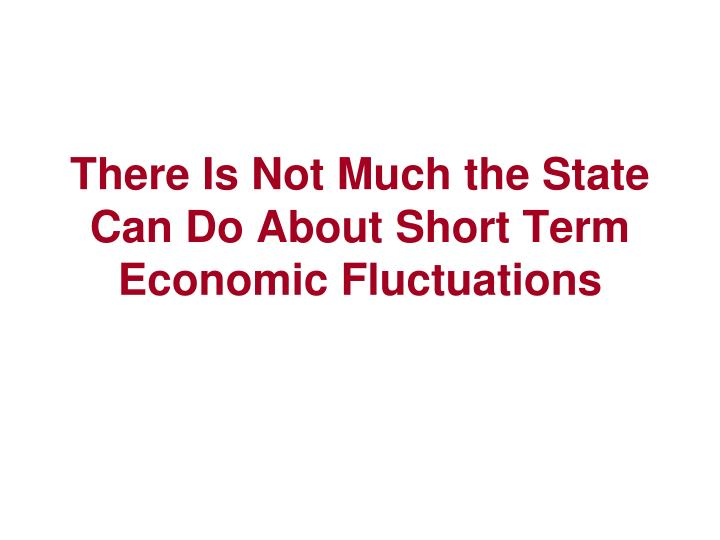 There Is Not Much the State Can Do About Short Term Economic Fluctuations