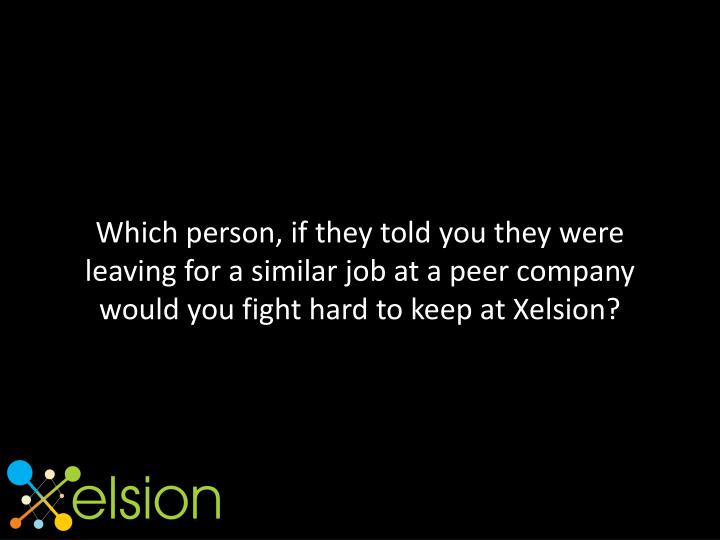 Which person, if they told you they were leaving for a similar job at a peer company would you fight hard to keep at Xelsion?