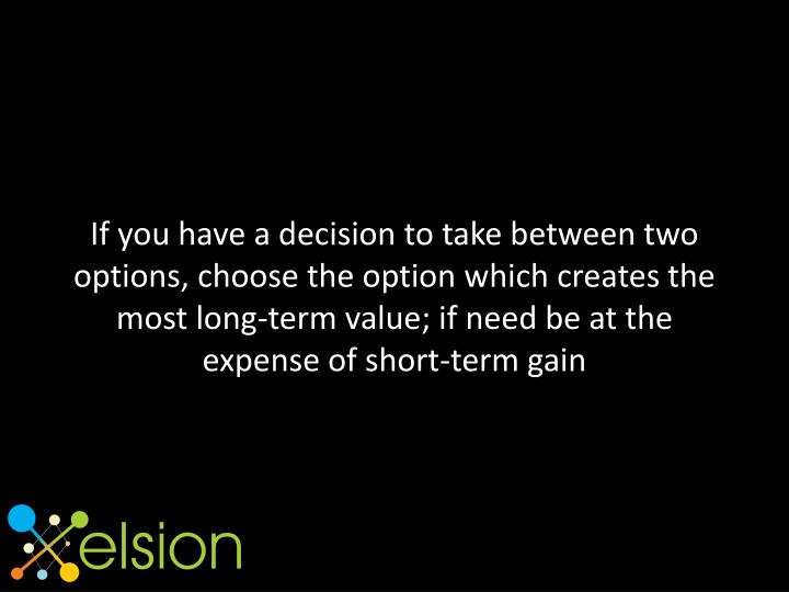 If you have a decision to take between two options, choose the option which creates the most long-te...