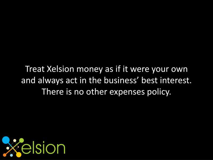 Treat Xelsion money as if it were your own and always act in the business' best interest. There is no other expenses policy.