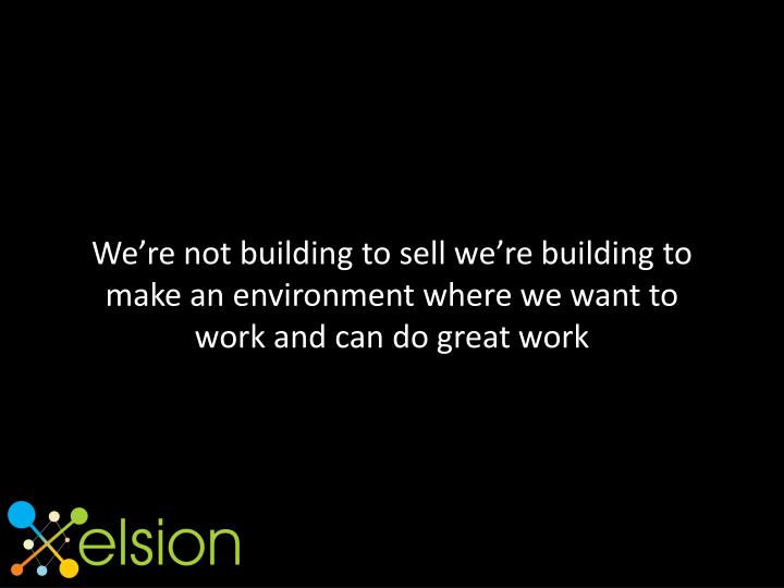 We're not building to sell we're building to make an environment where we want to work and can do great work