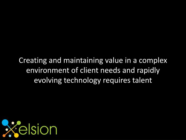 Creating and maintaining value in a complex environment of client needs and rapidly evolving technology requires talent