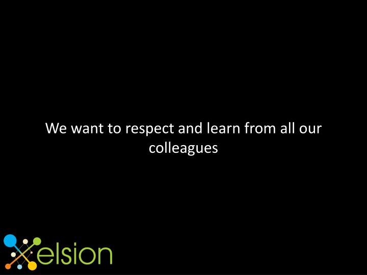 We want to respect and learn from all our colleagues