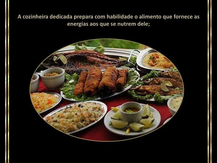 A cozinheira dedicada prepara com habilidade o alimento que fornece as energias aos que se nutrem dele;