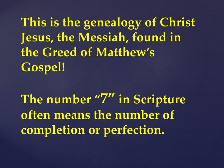 This is the genealogy of Christ Jesus, the Messiah, found in the Greed of Matthew's Gospel!