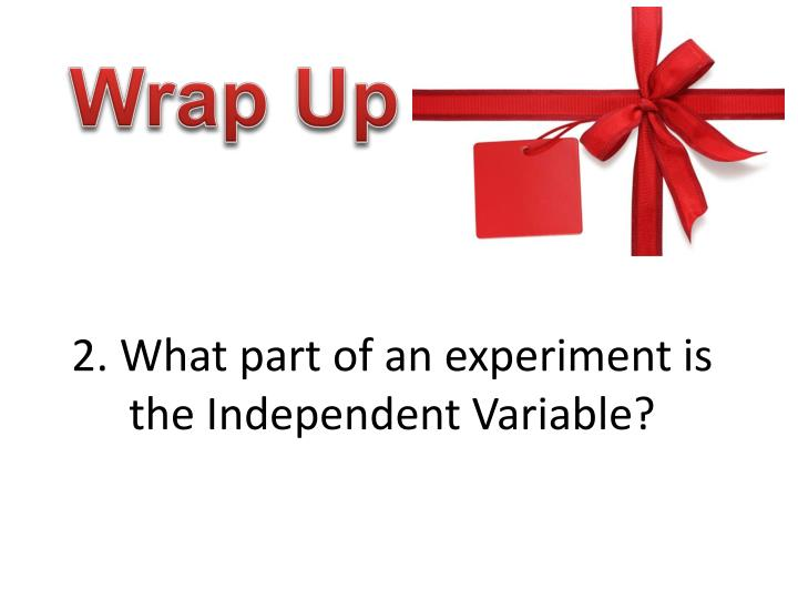 2. What part of an experiment is the Independent Variable?