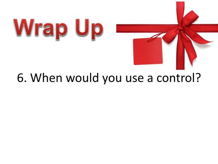 6. When would you use a control?