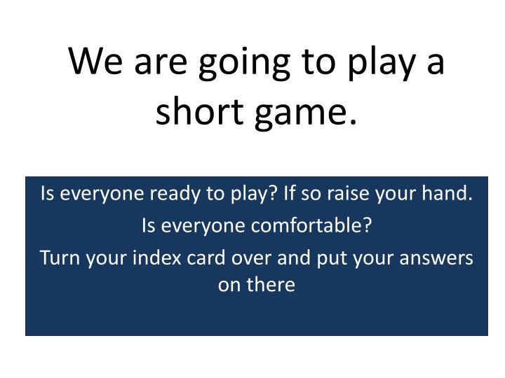 We are going to play a short game.