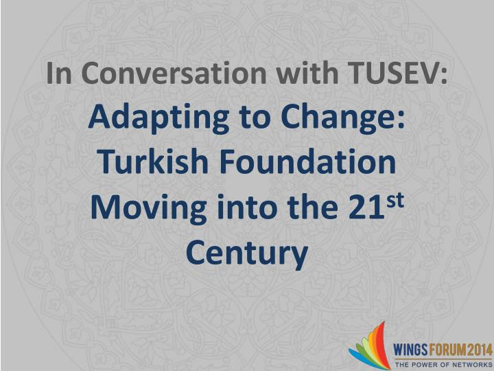 In conversation with tusev adapting to change turkish foundation moving into the 21 st century