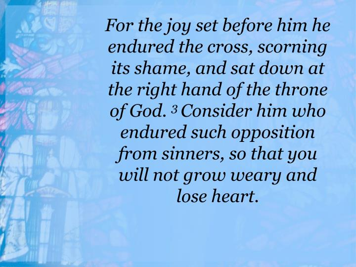 For the joy set before him he endured the cross, scorning its shame, and sat down at the right hand of the throne of God.