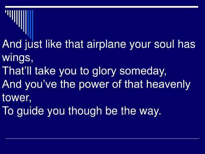 And just like that airplane your soul has wings,