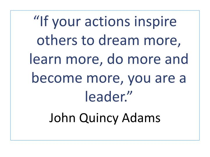 """""""If your actions inspire others to dream more, learn more, do more and become more, you are a lead..."""