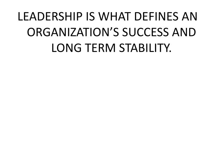 LEADERSHIP IS WHAT DEFINES AN ORGANIZATION'S SUCCESS AND LONG TERM STABILITY.