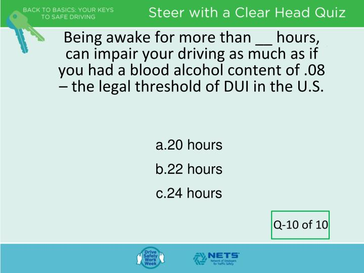 Being awake for more than __ hours, can impair your driving as much as if you had a blood alcohol content of .08 – the legal threshold of DUI in the U.S.