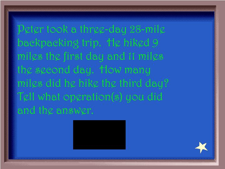 Peter took a three-day 28-mile backpacking trip.  He hiked 9 miles the first day and 11 miles the second day.  How many miles did he hike the third day?  Tell what operation(s) you did and the answer.