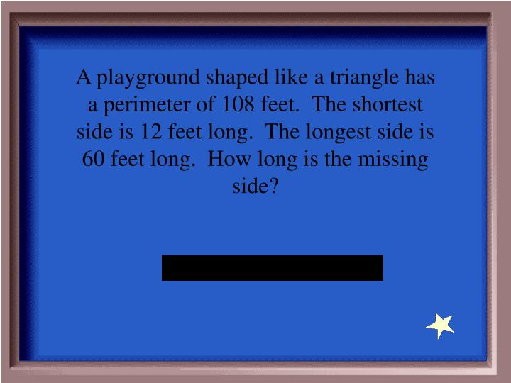 A playground shaped like a triangle has a perimeter of 108 feet.  The shortest side is 12 feet long.  The longest side is 60 feet long.  How long is the missing side?