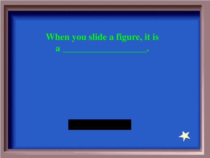 When you slide a figure, it is a __________________.
