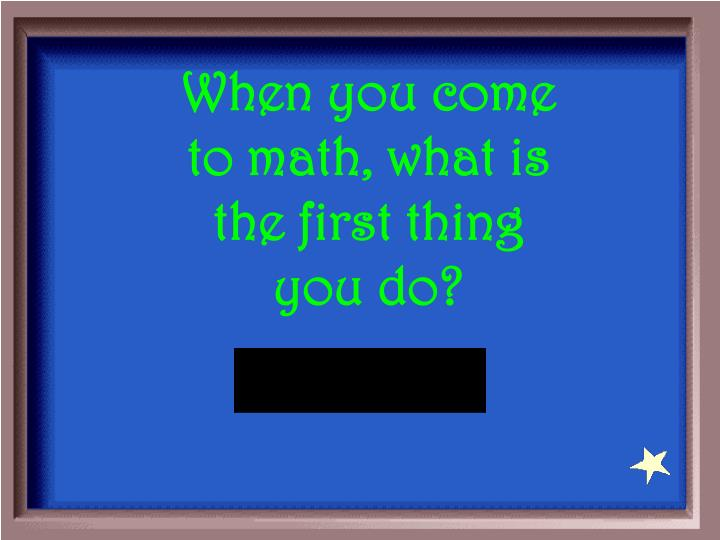 When you come to math, what is the first thing you do?