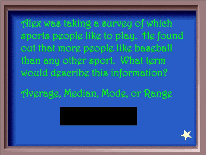 Alex was taking a survey of which sports people like to play.  He found out that more people like baseball than any other sport.  What term would describe this information?