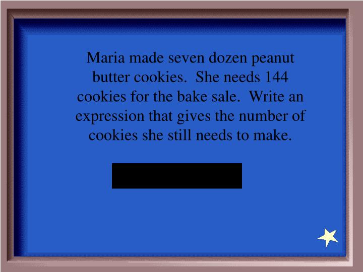 Maria made seven dozen peanut butter cookies.  She needs 144 cookies for the bake sale.  Write an expression that gives the number of cookies she still needs to make.