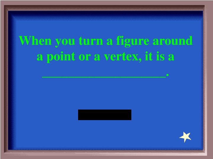When you turn a figure around a point or a vertex, it is a ___________________.