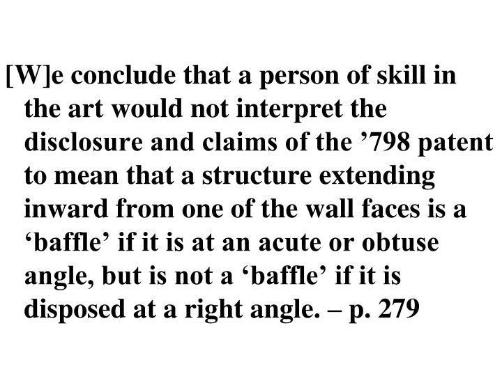 [W]e conclude that a person of skill in the art would not interpret the disclosure and claims of the '798 patent to mean that a structure extending inward from one of the wall faces is a 'baffle' if it is at an acute or obtuse angle, but is not a 'baffle' if it is disposed at a right angle. – p. 279