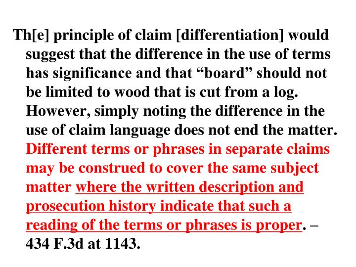"""Th[e] principle of claim [differentiation] would suggest that the difference in the use of terms has significance and that """"board"""" should not be limited to wood that is cut from a log. However, simply noting the difference in the use of claim language does not end the matter."""