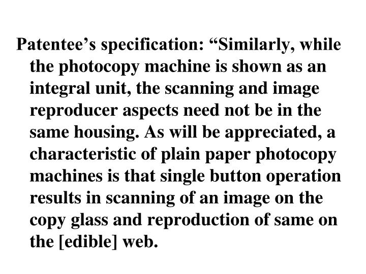 """Patentee's specification: """"Similarly, while the photocopy machine is shown as an integral unit, the scanning and image reproducer aspects need not be in the same housing. As will be appreciated, a characteristic of plain paper photocopy machines is that single button operation results in scanning of an image on the copy glass and reproduction of same on the [edible] web."""