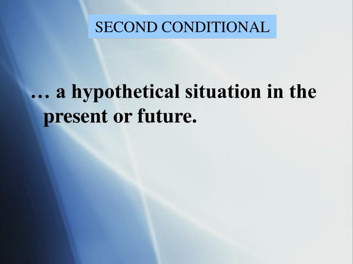 … a hypothetical situation in the present or future.