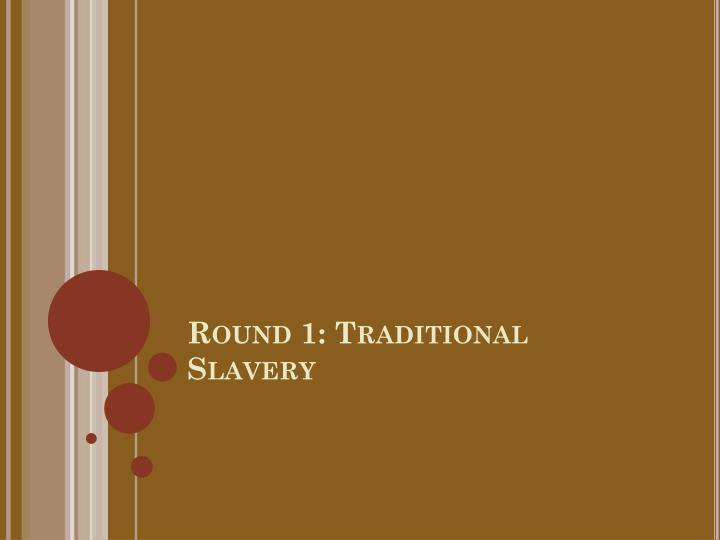 Round 1: Traditional Slavery