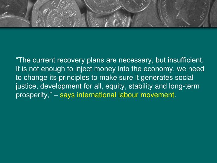 """""""The current recovery plans are necessary, but insufficient. It is not enough to inject money into the economy, we need to change its principles to make sure it generates social justice, development for all, equity, stability and long-term prosperity,"""" –"""