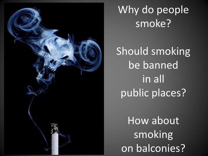 Why do people smoke should smoking be banned in all public places how about smoking on balconies