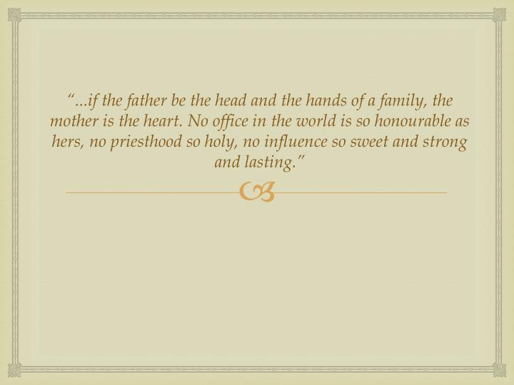 """...if the father be the head and the hands of a family, the mother is the heart. No office in the..."