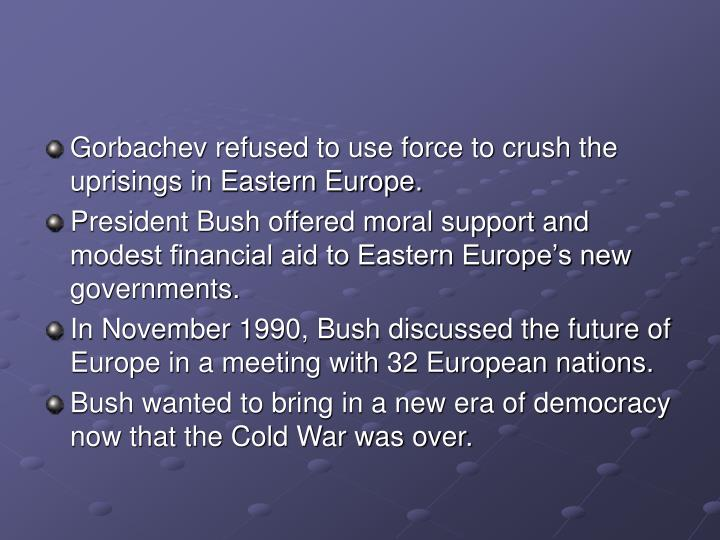 Gorbachev refused to use force to crush the uprisings in Eastern Europe.