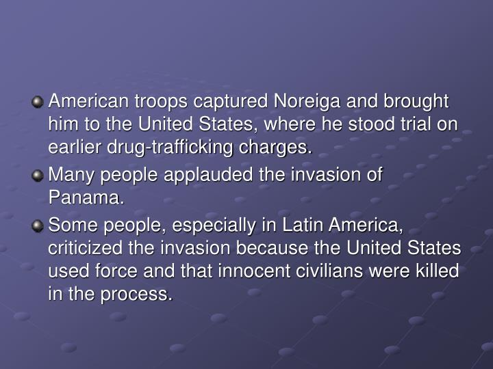 American troops captured Noreiga and brought him to the United States, where he stood trial on earlier drug-trafficking charges.