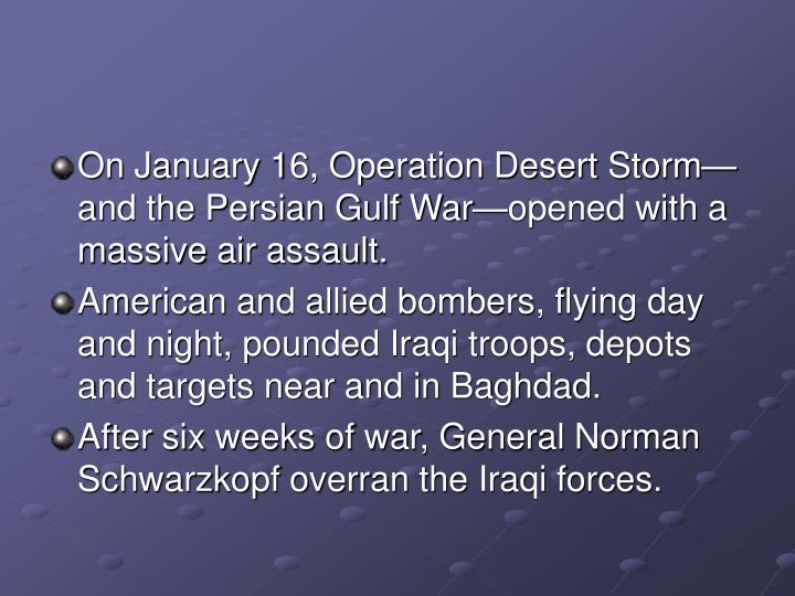 On January 16, Operation Desert Storm—and the Persian Gulf War—opened with a massive air assault.