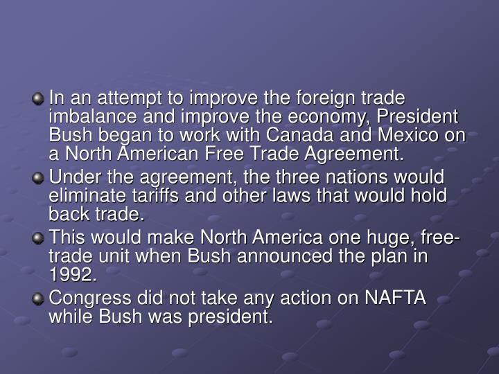 In an attempt to improve the foreign trade imbalance and improve the economy, President Bush began to work with Canada and Mexico on a North American Free Trade Agreement.
