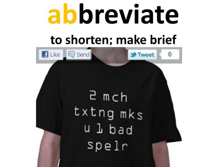 A b breviate to shorten make brief