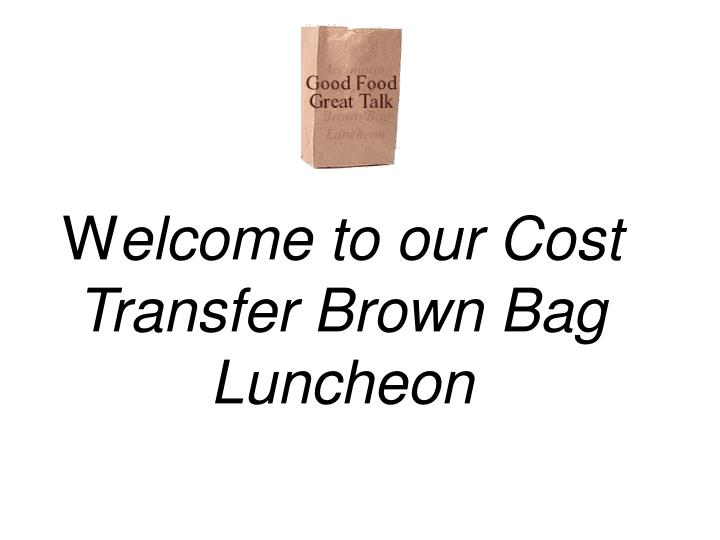 w elcome to our cost transfer brown bag luncheon