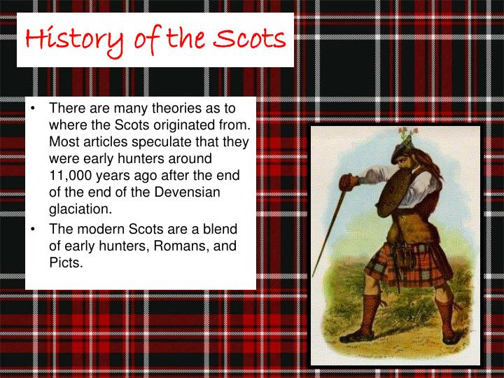 There are many theories as to where the Scots originated from.  Most articles speculate that they were early hunters around 11,000 years ago after the end of the end of the Devensian glaciation.