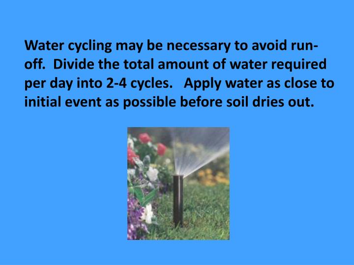Water cycling may be necessary to avoid run-off.  Divide the total amount of water required per day into 2-4 cycles.   Apply water as close to initial event as possible before soil dries out.