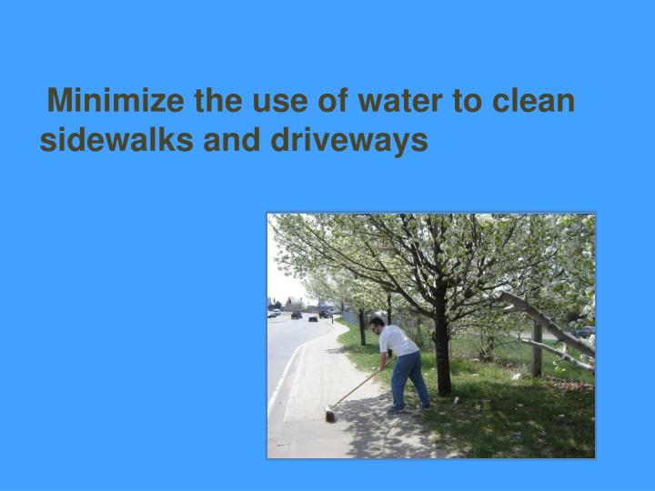 Minimize the use of water to clean sidewalks and driveways