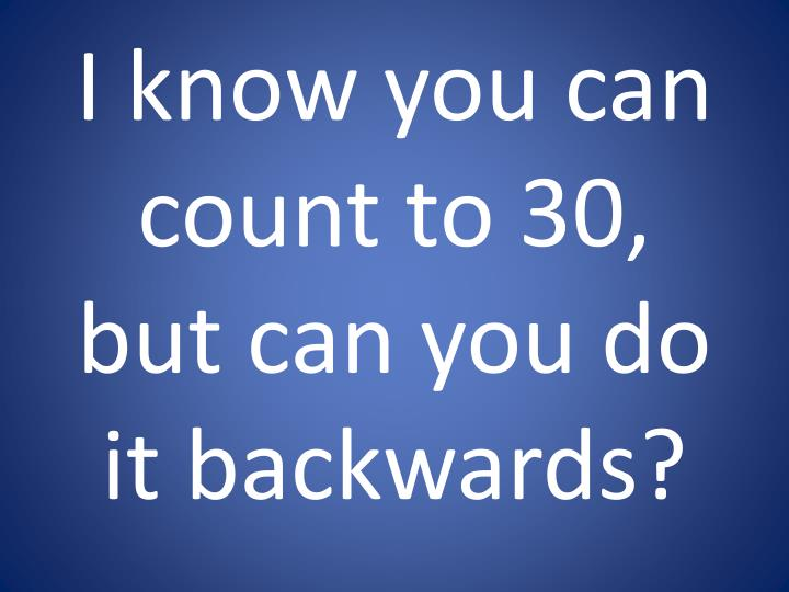I know you can count to 30 but can you do it backwards