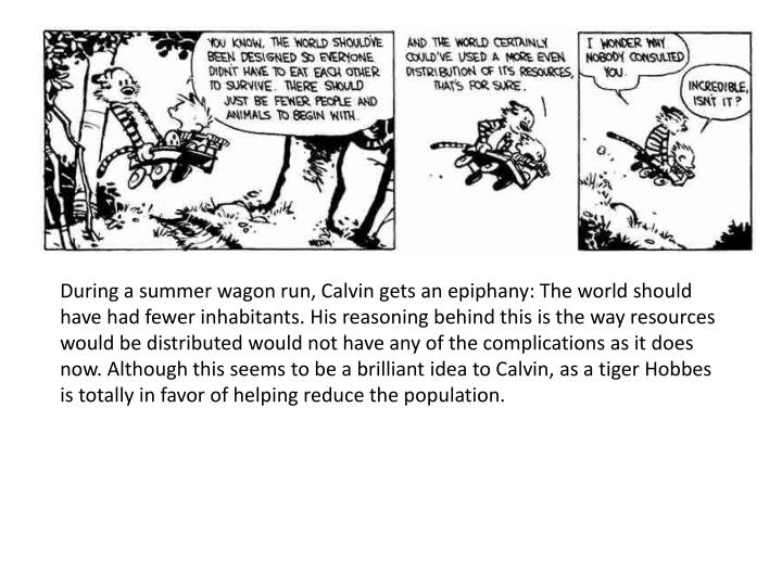 During a summer wagon run, Calvin gets an epiphany: The world should have had fewer inhabitants.His reasoning behind this is the way resources would be distributed would not have any of the complications as it does now.Although this seems to be a brilliant idea to Calvin,