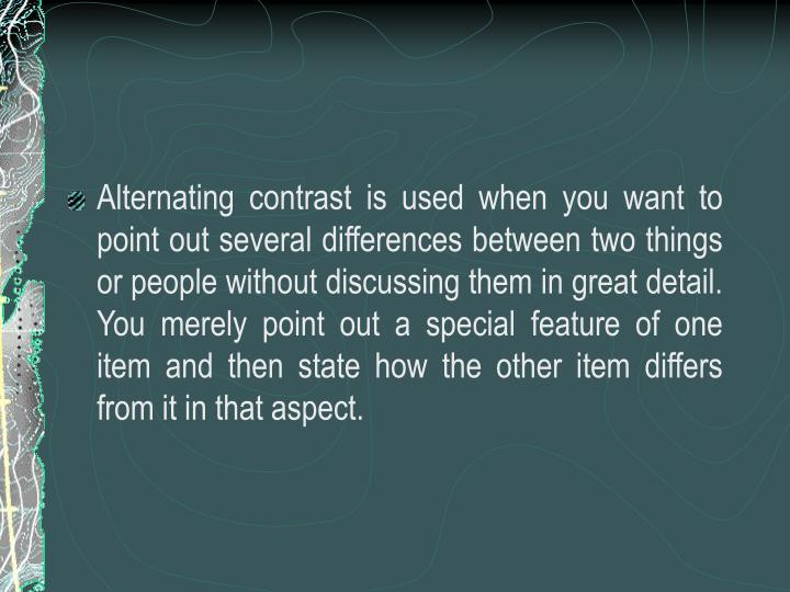 Alternating contrast is used when you want to point out several differences between two things or people without discussing them in great detail. You merely point out a special feature of one item and then state how the other item differs from it in that aspect.