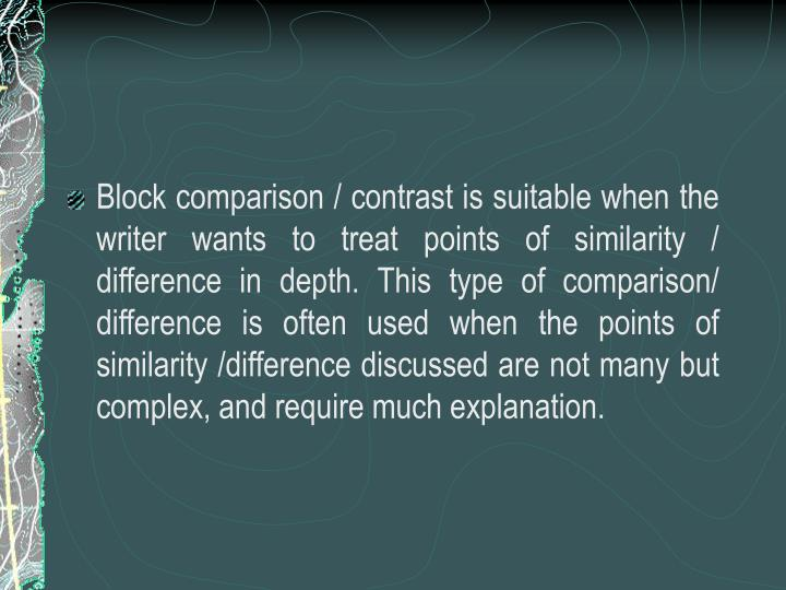 Block comparison / contrast is suitable when the writer wants to treat points of similarity / difference in depth. This type of comparison/ difference is often used when the points of similarity /difference discussed are not many but complex, and require much explanation.