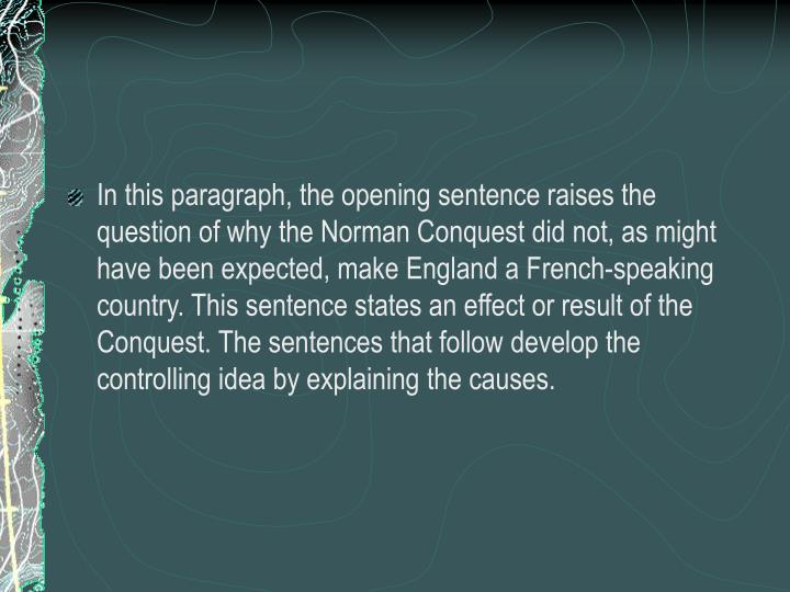 In this paragraph, the opening sentence raises the question of why the Norman Conquest did not, as might have been expected, make England a French-speaking country. This sentence states an effect or result of the Conquest. The sentences that follow develop the controlling idea by explaining the causes.
