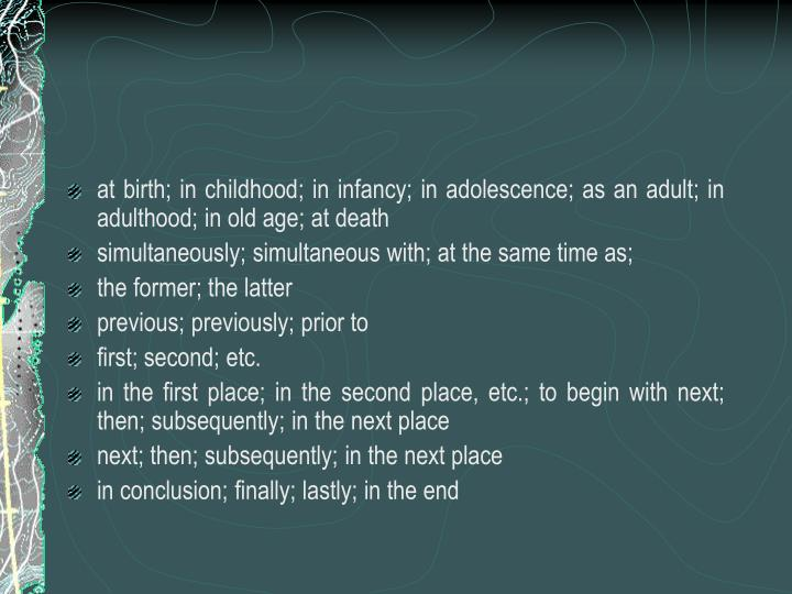 at birth; in childhood; in infancy; in adolescence; as an adult; in adulthood; in old age; at death