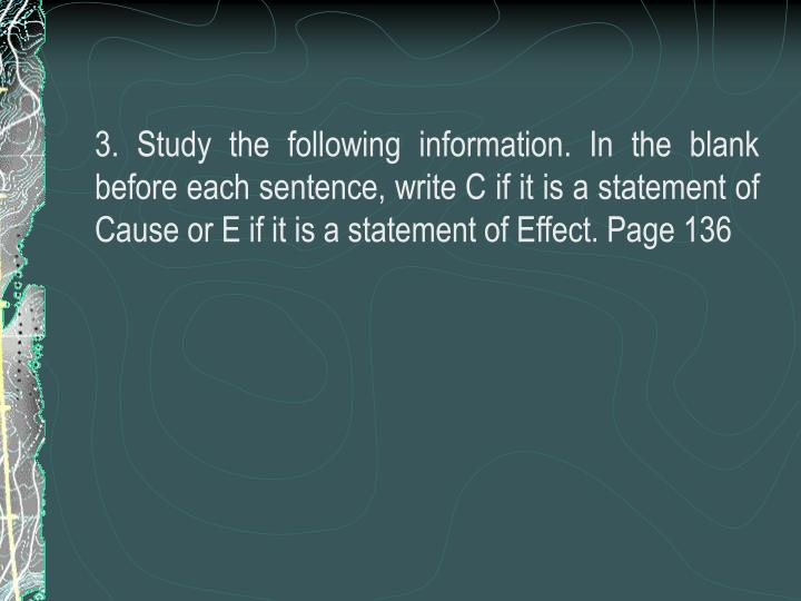 3. Study the following information. In the blank before each sentence, write C if it is a statement of Cause or E if it is a statement of Effect. Page 136