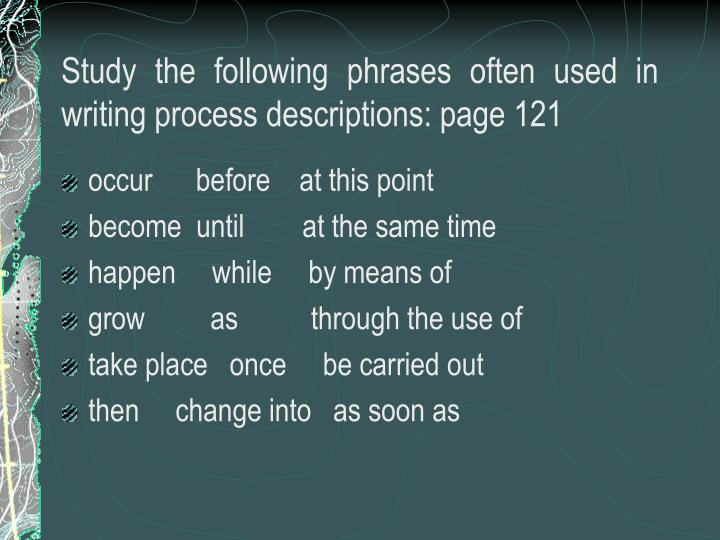 Study the following phrases often used in writing process descriptions: page 121